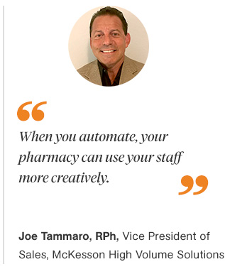 Quote: When you automate, your pharmacy can use your staff more creatively. Joe Tammaro, RPh, Vice President of Sales, McKesson High Volume Solutions