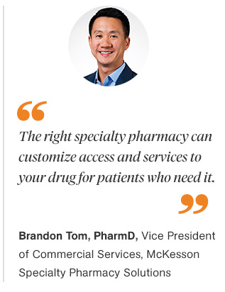 Quote: The right specialty pharmacy can customize access and services to your drug for patients who need it. Brandon Tom, PharmD., Vice President of Commercial Services, McKesson Specialty Pharmacy Solutions